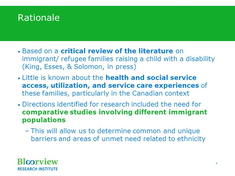 4 Rationale Based on a critical review of the literature on immigrant/ refugee families raising a child with a disability (King, Esses, & Solomon, in press) Little is known about the health and social service access, utilization, and service care experiences of these families, particularly in the Canadian context Directions identified for research included the need for comparative studies involving different immigrant populations –This will allow us to determine common and unique barriers and areas of unmet need related to ethnicity