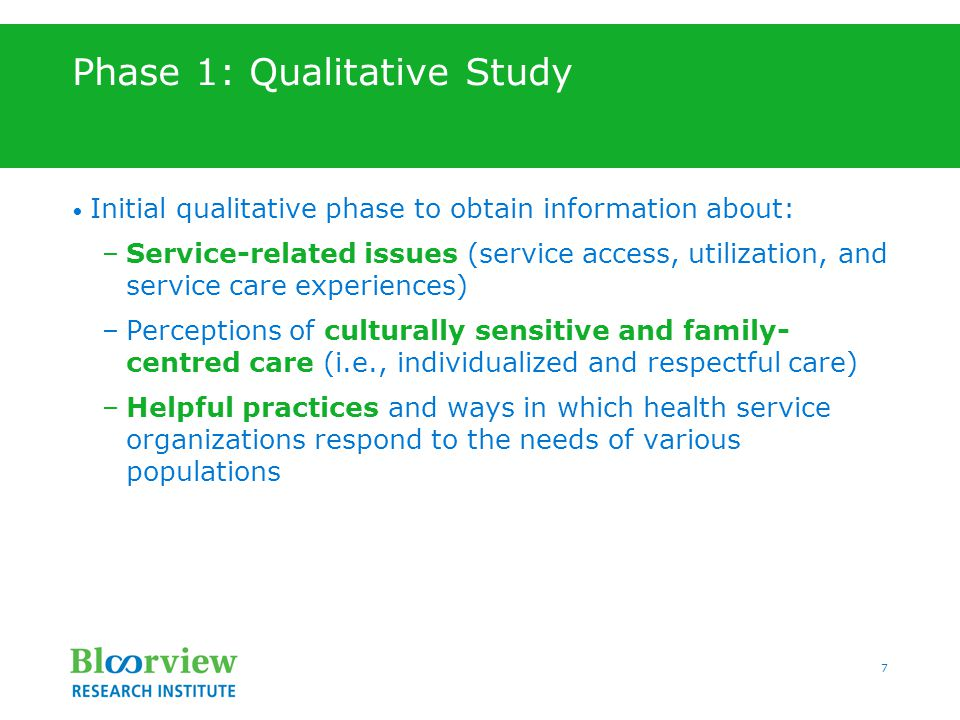 7 Phase 1: Qualitative Study Initial qualitative phase to obtain information about: –Service-related issues (service access, utilization, and service care experiences) –Perceptions of culturally sensitive and family- centred care (i.e., individualized and respectful care) –Helpful practices and ways in which health service organizations respond to the needs of various populations