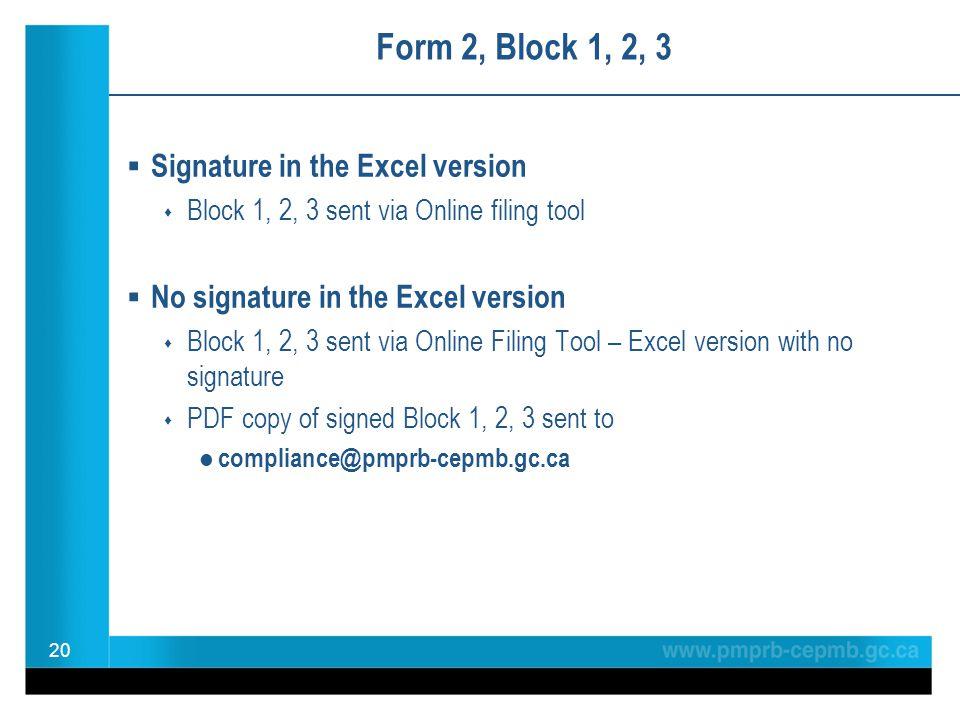 Form 2, Block 1, 2, 3  Signature in the Excel version  Block 1, 2, 3 sent via Online filing tool  No signature in the Excel version  Block 1, 2, 3 sent via Online Filing Tool – Excel version with no signature  PDF copy of signed Block 1, 2, 3 sent to compliance@pmprb-cepmb.gc.ca 20