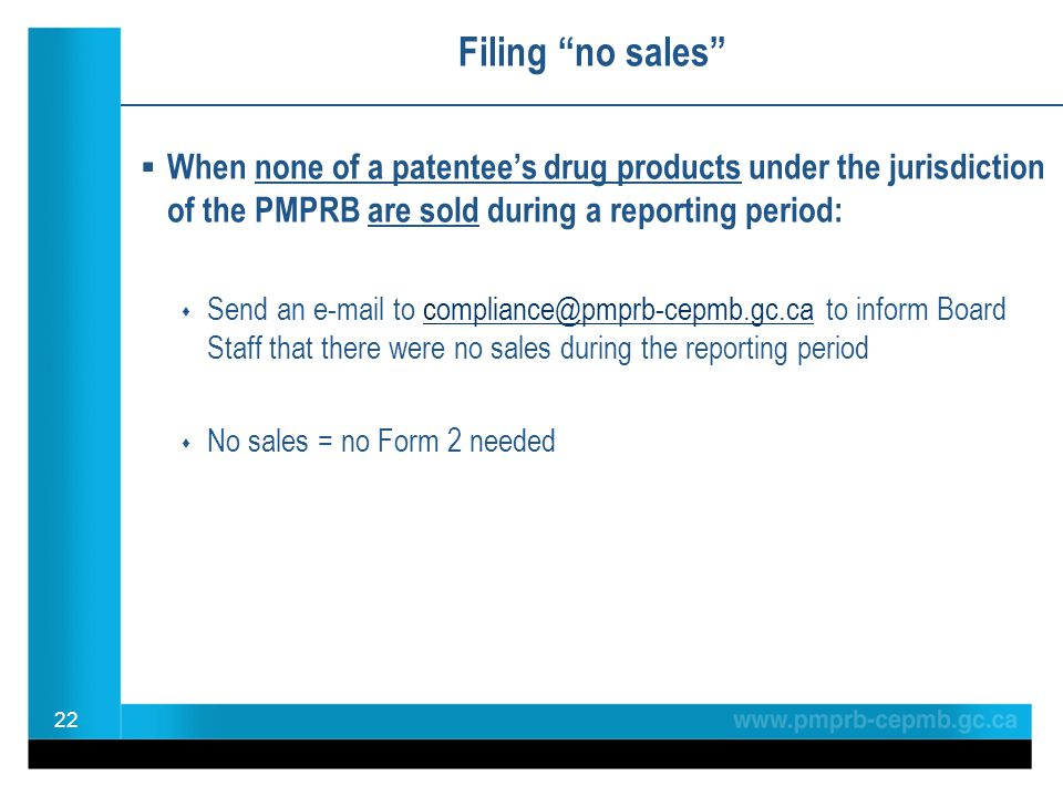 Filing no sales  When none of a patentee's drug products under the jurisdiction of the PMPRB are sold during a reporting period:  Send an e-mail to compliance@pmprb-cepmb.gc.ca to inform Board Staff that there were no sales during the reporting periodompliance@pmprb-cepmb.gc.ca  No sales = no Form 2 needed 22