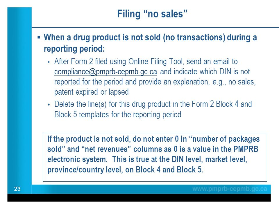 Filing no sales  When a drug product is not sold (no transactions) during a reporting period:  After Form 2 filed using Online Filing Tool, send an email to compliance@pmprb-cepmb.gc.ca and indicate which DIN is not reported for the period and provide an explanation, e.g., no sales, patent expired or lapsed compliance@pmprb-cepmb.gc.ca  Delete the line(s) for this drug product in the Form 2 Block 4 and Block 5 templates for the reporting period If the product is not sold, do not enter 0 in number of packages sold and net revenues columns as 0 is a value in the PMPRB electronic system.