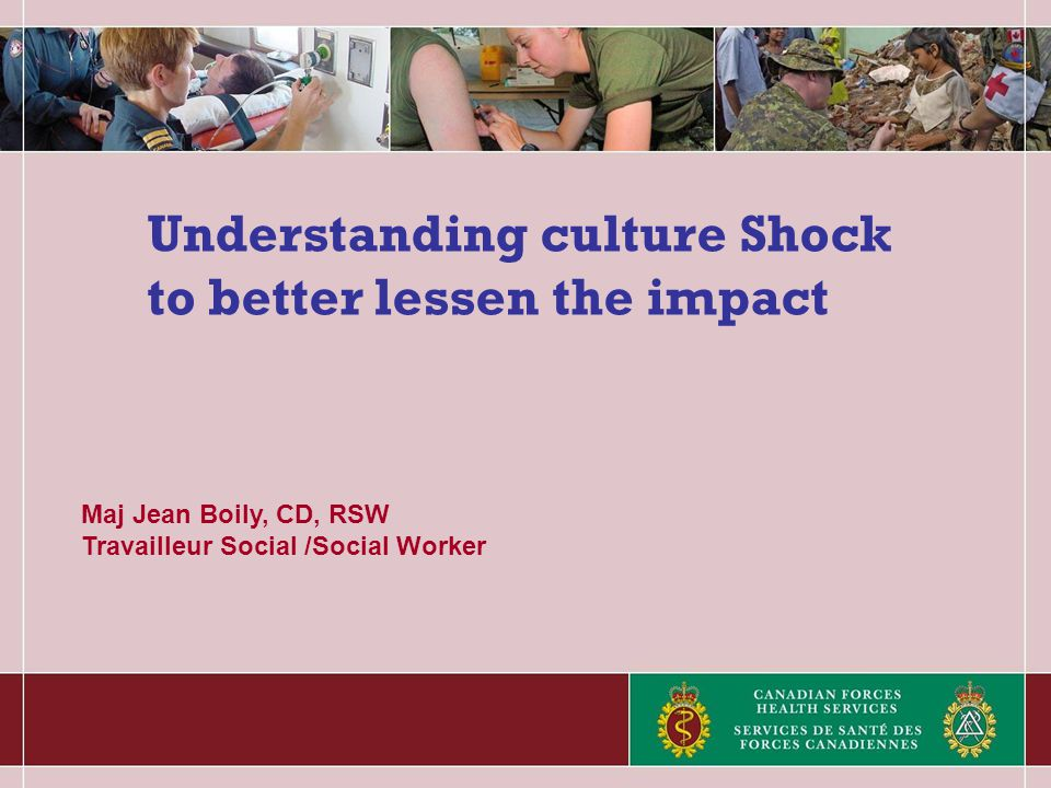 Understanding culture Shock to better lessen the impact Maj Jean Boily, CD, RSW Travailleur Social /Social Worker