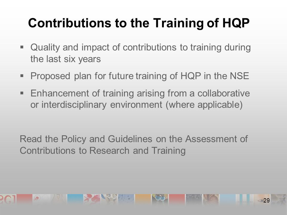 Contributions to the Training of HQP  Quality and impact of contributions to training during the last six years  Proposed plan for future training of HQP in the NSE  Enhancement of training arising from a collaborative or interdisciplinary environment (where applicable) Read the Policy and Guidelines on the Assessment of Contributions to Research and Training 29