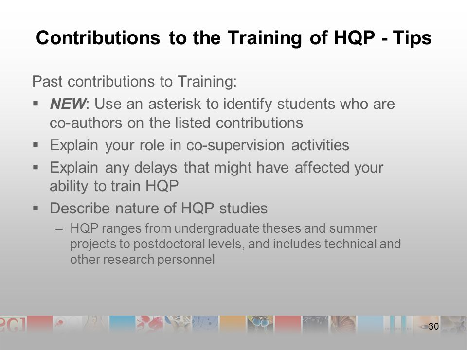 Contributions to the Training of HQP - Tips Past contributions to Training:  NEW: Use an asterisk to identify students who are co-authors on the listed contributions  Explain your role in co-supervision activities  Explain any delays that might have affected your ability to train HQP  Describe nature of HQP studies –HQP ranges from undergraduate theses and summer projects to postdoctoral levels, and includes technical and other research personnel 30