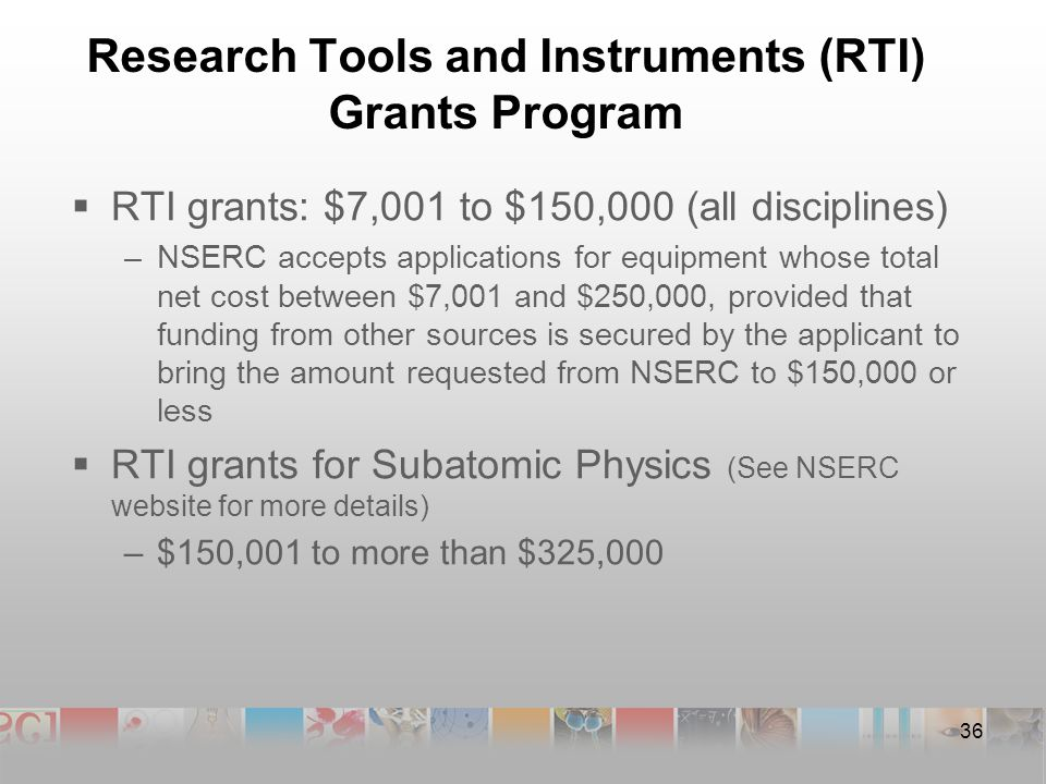 Research Tools and Instruments (RTI) Grants Program  RTI grants: $7,001 to $150,000 (all disciplines) –NSERC accepts applications for equipment whose total net cost between $7,001 and $250,000, provided that funding from other sources is secured by the applicant to bring the amount requested from NSERC to $150,000 or less  RTI grants for Subatomic Physics (See NSERC website for more details) –$150,001 to more than $325,000 36
