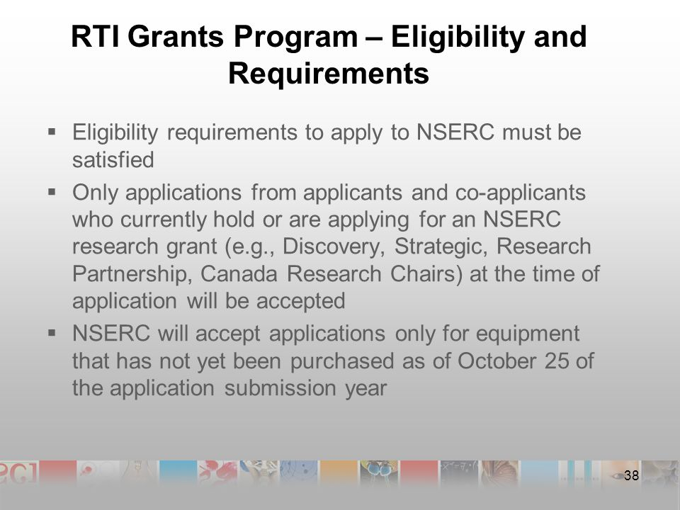 RTI Grants Program – Eligibility and Requirements  Eligibility requirements to apply to NSERC must be satisfied  Only applications from applicants and co-applicants who currently hold or are applying for an NSERC research grant (e.g., Discovery, Strategic, Research Partnership, Canada Research Chairs) at the time of application will be accepted  NSERC will accept applications only for equipment that has not yet been purchased as of October 25 of the application submission year 38