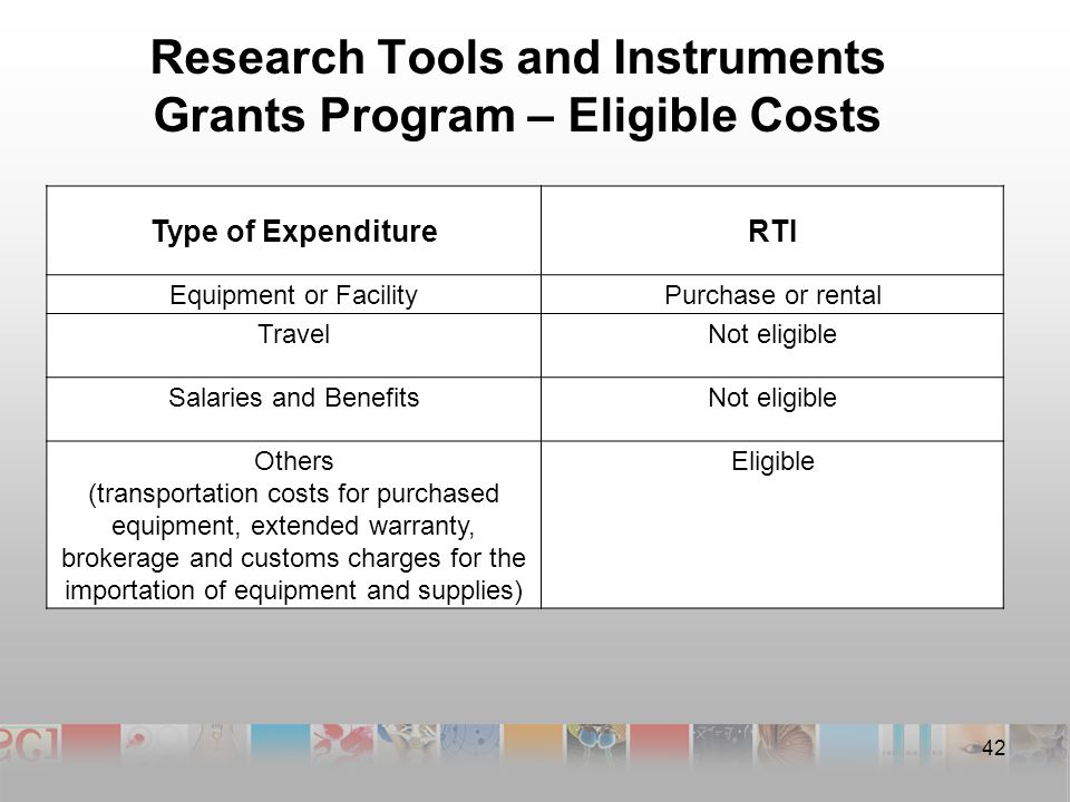 Research Tools and Instruments Grants Program – Eligible Costs 42 Type of ExpenditureRTI Equipment or FacilityPurchase or rental TravelNot eligible Salaries and BenefitsNot eligible Others (transportation costs for purchased equipment, extended warranty, brokerage and customs charges for the importation of equipment and supplies) Eligible