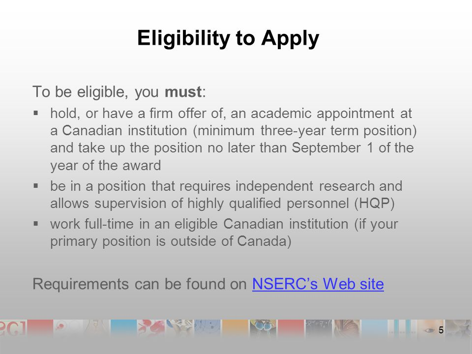 Eligibility to Apply To be eligible, you must:  hold, or have a firm offer of, an academic appointment at a Canadian institution (minimum three-year term position) and take up the position no later than September 1 of the year of the award  be in a position that requires independent research and allows supervision of highly qualified personnel (HQP)  work full-time in an eligible Canadian institution (if your primary position is outside of Canada) Requirements can be found on NSERC's Web siteNSERC's Web site 5