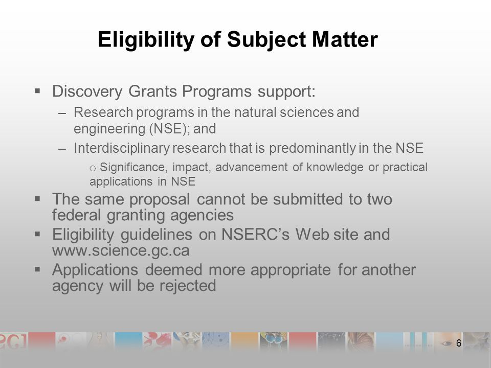 Eligibility of Subject Matter  Discovery Grants Programs support: –Research programs in the natural sciences and engineering (NSE); and –Interdisciplinary research that is predominantly in the NSE o Significance, impact, advancement of knowledge or practical applications in NSE  The same proposal cannot be submitted to two federal granting agencies  Eligibility guidelines on NSERC's Web site and    Applications deemed more appropriate for another agency will be rejected 6