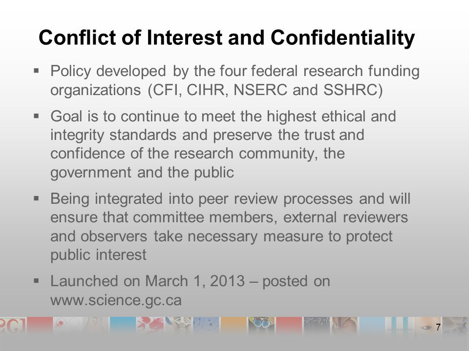 Conflict of Interest and Confidentiality  Policy developed by the four federal research funding organizations (CFI, CIHR, NSERC and SSHRC)  Goal is to continue to meet the highest ethical and integrity standards and preserve the trust and confidence of the research community, the government and the public  Being integrated into peer review processes and will ensure that committee members, external reviewers and observers take necessary measure to protect public interest  Launched on March 1, 2013 – posted on   7