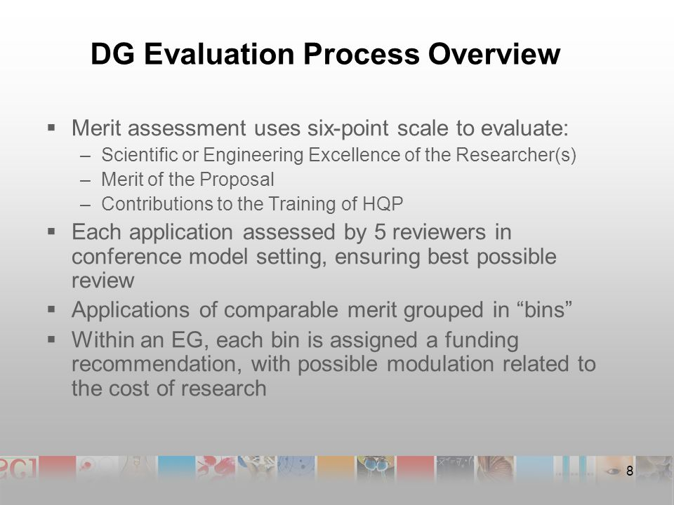 DG Evaluation Process Overview  Merit assessment uses six-point scale to evaluate: –Scientific or Engineering Excellence of the Researcher(s) –Merit of the Proposal –Contributions to the Training of HQP  Each application assessed by 5 reviewers in conference model setting, ensuring best possible review  Applications of comparable merit grouped in bins  Within an EG, each bin is assigned a funding recommendation, with possible modulation related to the cost of research 8