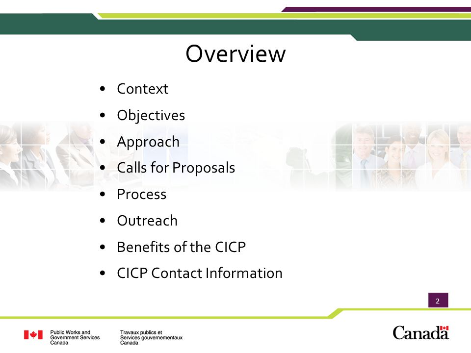 3 Context Current government programs to support innovation focus on: Budget 2010: The Canadian Innovation Commercialization Program (CICP) was created to help Canadian enterprises, particularly small and medium enterprises (SMEs), bridge the Pre-commercialization Gap Approach Objectives Context Calls for Proposals Calls for Proposals Process Outreach Benefits of the CICP Benefits of the CICP CICP Contact Information CICP Contact Information Government recognizes SMEs are the engine of the Canadian economy Enterprises often experience difficulties moving innovations from laboratories to the marketplace These challenges are particularly critical to SMEs Early research and development Loans / financing