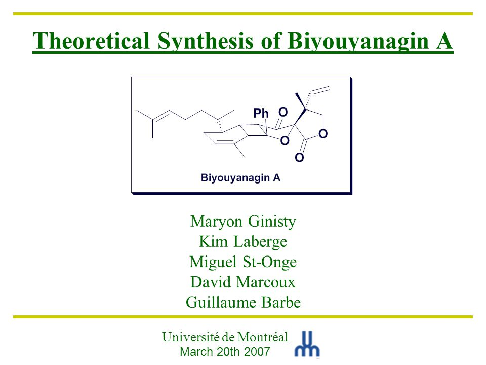 Theoretical Synthesis of Biyouyanagin A Maryon Ginisty Kim Laberge Miguel St-Onge David Marcoux Guillaume Barbe Université de Montréal March 20th 2007
