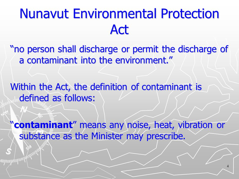 "4 Nunavut Environmental Protection Act ""no person shall discharge or permit the discharge of a contaminant into the environment."" Within the Act, the"