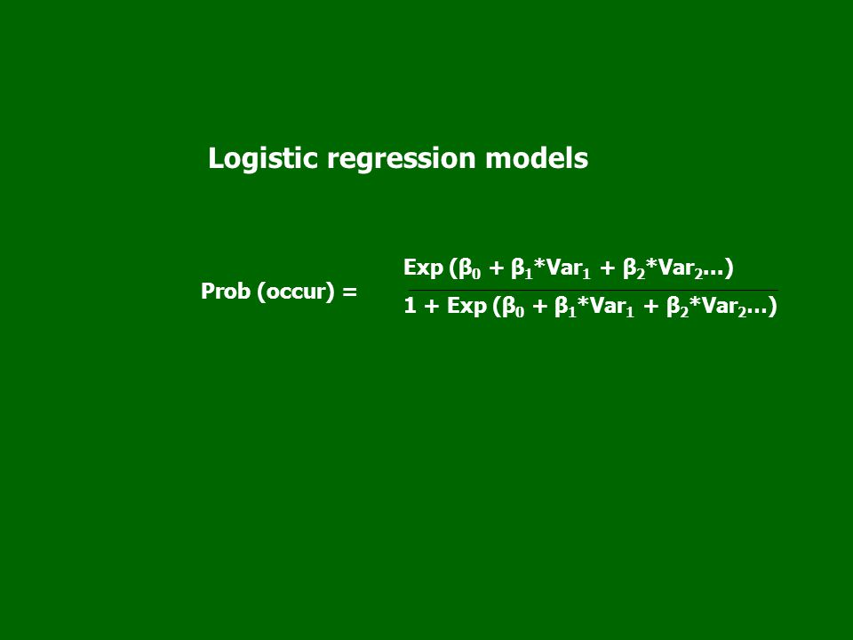 Logistic regression models Exp (β 0 + β 1 *Var 1 + β 2 *Var 2...) 1 + Exp (β 0 + β 1 *Var 1 + β 2 *Var 2 …) Prob (occur) =