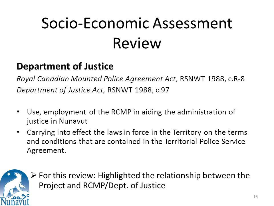 Socio-Economic Assessment Review Department of Justice Royal Canadian Mounted Police Agreement Act, RSNWT 1988, c.R-8 Department of Justice Act, RSNWT 1988, c.97 Use, employment of the RCMP in aiding the administration of justice in Nunavut Carrying into effect the laws in force in the Territory on the terms and conditions that are contained in the Territorial Police Service Agreement.