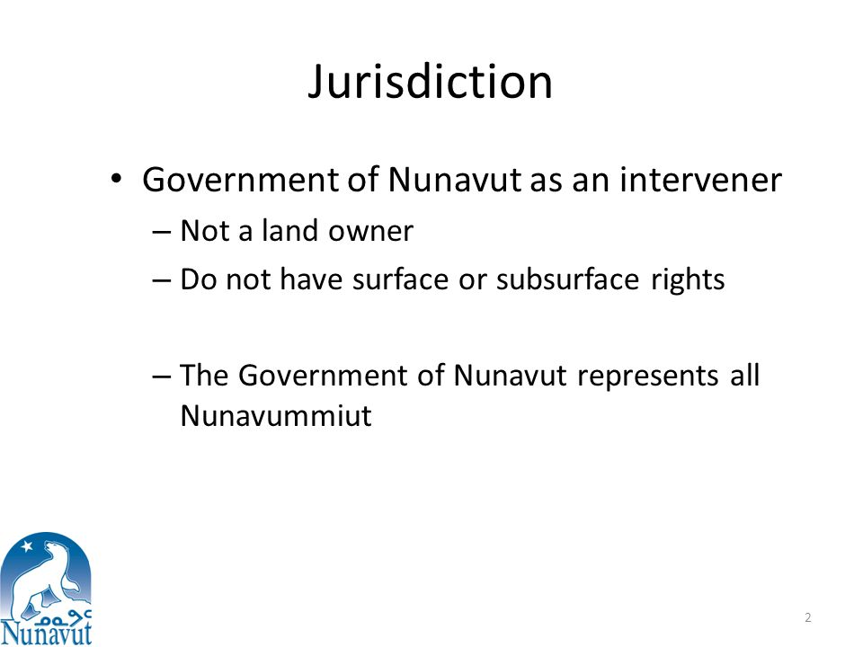 Jurisdiction Government of Nunavut as an intervener – Not a land owner – Do not have surface or subsurface rights – The Government of Nunavut represents all Nunavummiut 2