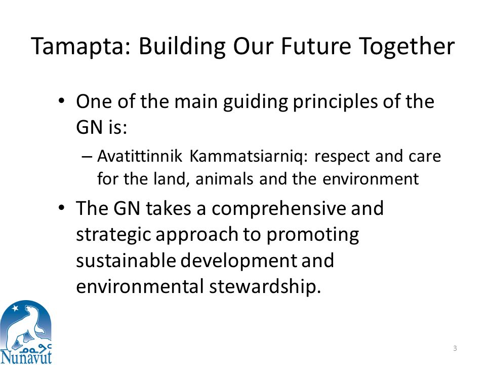 Tamapta: Building Our Future Together One of the main guiding principles of the GN is: – Avatittinnik Kammatsiarniq: respect and care for the land, animals and the environment The GN takes a comprehensive and strategic approach to promoting sustainable development and environmental stewardship.