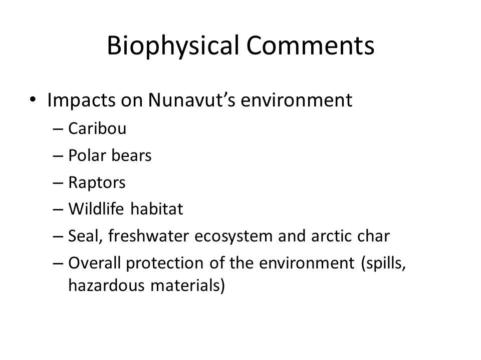 Biophysical Comments Impacts on Nunavut's environment – Caribou – Polar bears – Raptors – Wildlife habitat – Seal, freshwater ecosystem and arctic cha
