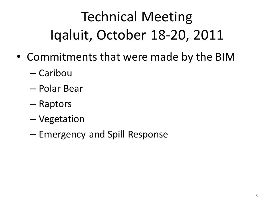 Technical Meeting Iqaluit, October 18-20, 2011 Commitments that were made by the BIM – Caribou – Polar Bear – Raptors – Vegetation – Emergency and Spill Response 8