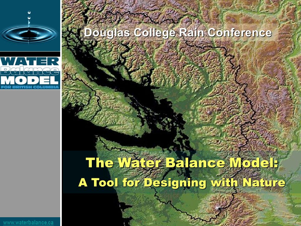 www.waterbalance.ca The Water Balance Model: A Tool for Designing with Nature Douglas College Rain Conference