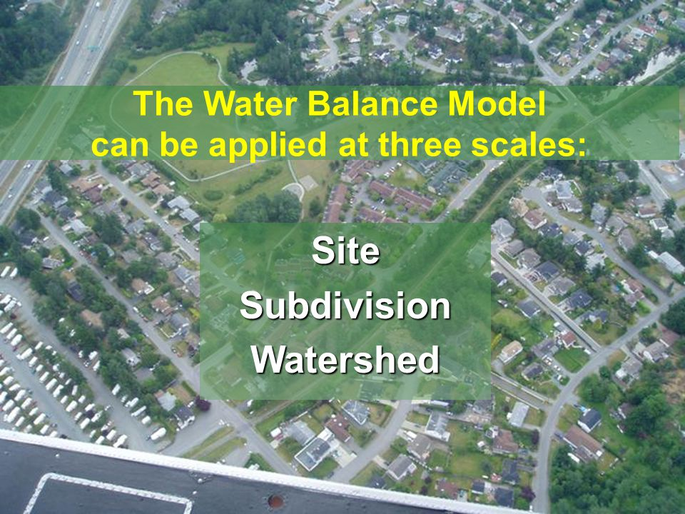 www.waterbalance.ca The Water Balance Model can be applied at three scales: SiteSubdivisionWatershed