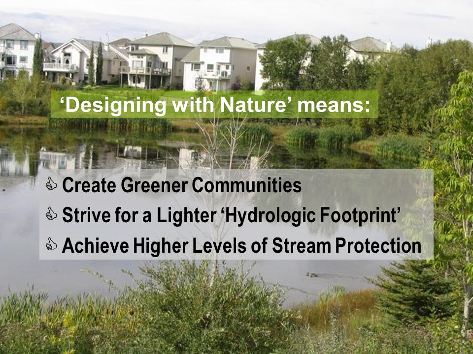 'Designing with Nature' means:  Create Greener Communities  Strive for a Lighter 'Hydrologic Footprint'  Achieve Higher Levels of Stream Protection