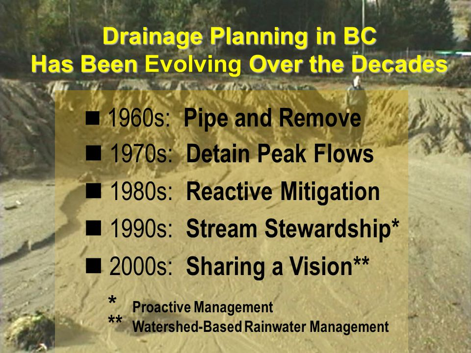 www.waterbalance.ca The Trickle-Down Evolution of Watershed Management in BC (How the Past is Influencing the Present) 1970s - society's reaction to the dam builders redefined the engineer's role, and resulted in an interdisciplinary and ecosystem approach to watershed management outside the urban regions is similarly being translated into an integrated approach to urban watershed management at the local government level 2000s - society's reaction to the pipe sizers