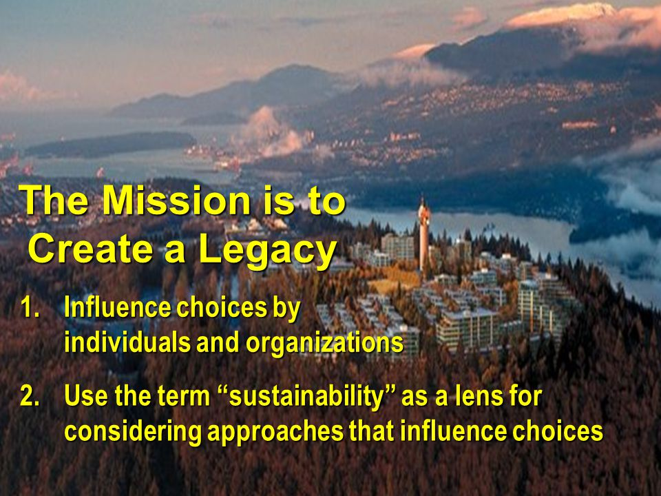 "The Mission is to Create a Legacy 1.Influence choices by individuals and organizations 2.Use the term ""sustainability"" as a lens for considering appro"