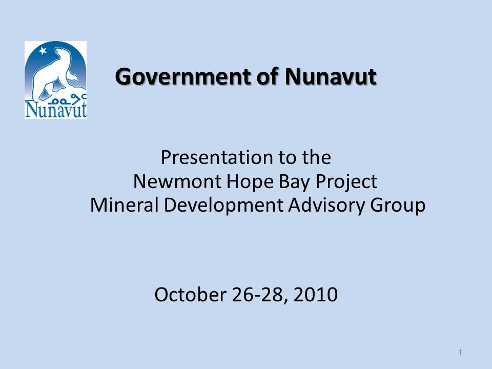 Government of Nunavut Presentation to the Newmont Hope Bay Project Mineral Development Advisory Group October 26-28,