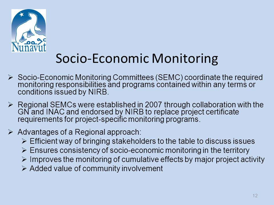 Socio-Economic Monitoring  Socio-Economic Monitoring Committees (SEMC) coordinate the required monitoring responsibilities and programs contained within any terms or conditions issued by NIRB.
