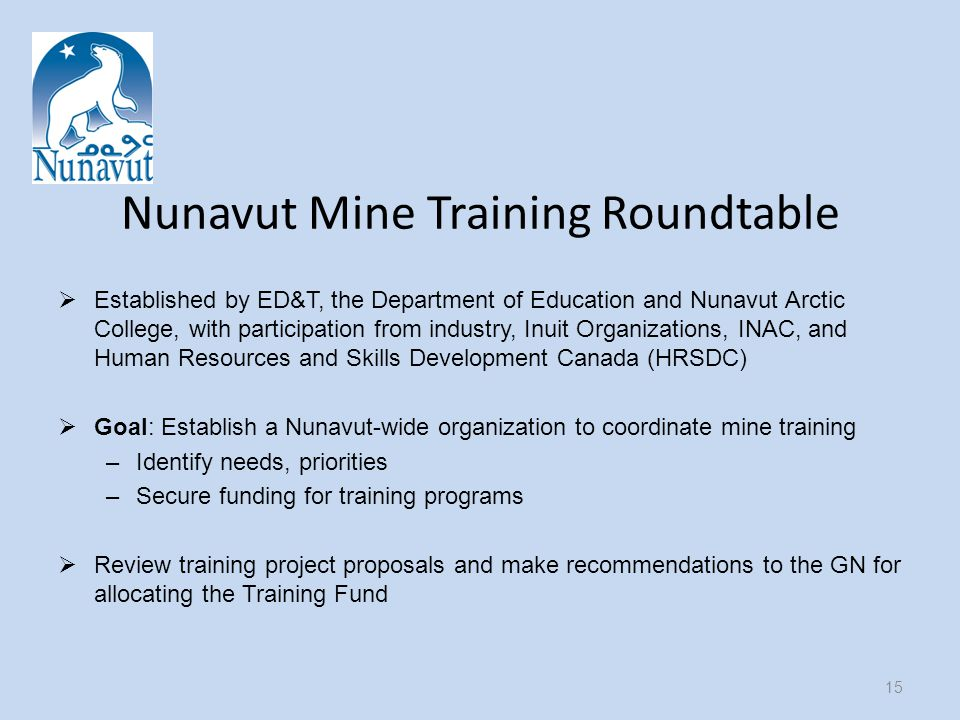 Nunavut Mine Training Roundtable  Established by ED&T, the Department of Education and Nunavut Arctic College, with participation from industry, Inuit Organizations, INAC, and Human Resources and Skills Development Canada (HRSDC)  Goal: Establish a Nunavut-wide organization to coordinate mine training –Identify needs, priorities –Secure funding for training programs  Review training project proposals and make recommendations to the GN for allocating the Training Fund 15