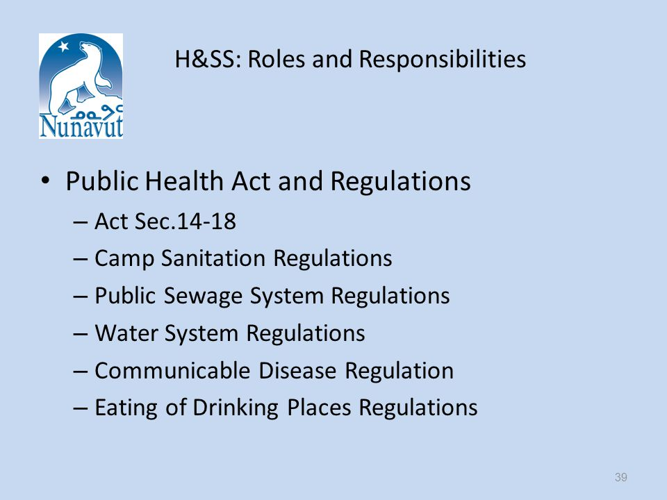 H&SS: Roles and Responsibilities Public Health Act and Regulations – Act Sec – Camp Sanitation Regulations – Public Sewage System Regulations – Water System Regulations – Communicable Disease Regulation – Eating of Drinking Places Regulations 39