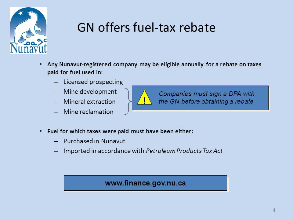 GN offers fuel-tax rebate Any Nunavut-registered company may be eligible annually for a rebate on taxes paid for fuel used in: – Licensed prospecting – Mine development – Mineral extraction – Mine reclamation Fuel for which taxes were paid must have been either: – Purchased in Nunavut – Imported in accordance with Petroleum Products Tax Act 4 www.finance.gov.nu.ca .
