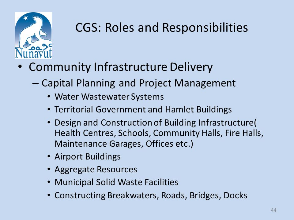 CGS: Roles and Responsibilities Community Infrastructure Delivery – Capital Planning and Project Management Water Wastewater Systems Territorial Government and Hamlet Buildings Design and Construction of Building Infrastructure( Health Centres, Schools, Community Halls, Fire Halls, Maintenance Garages, Offices etc.) Airport Buildings Aggregate Resources Municipal Solid Waste Facilities Constructing Breakwaters, Roads, Bridges, Docks 44