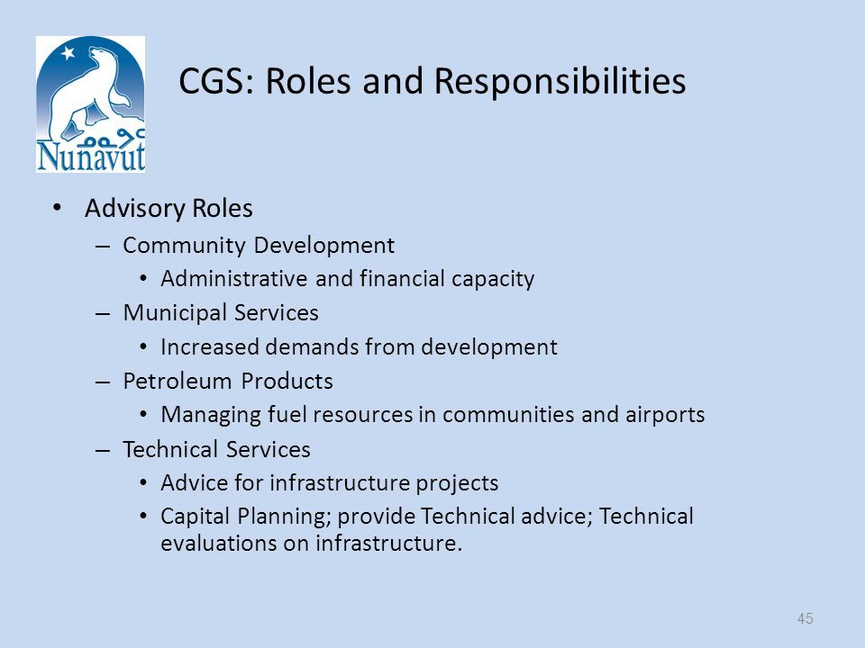 CGS: Roles and Responsibilities Advisory Roles – Community Development Administrative and financial capacity – Municipal Services Increased demands from development – Petroleum Products Managing fuel resources in communities and airports – Technical Services Advice for infrastructure projects Capital Planning; provide Technical advice; Technical evaluations on infrastructure.