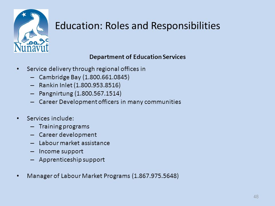 Education: Roles and Responsibilities Department of Education Services Service delivery through regional offices in – Cambridge Bay ( ) – Rankin Inlet ( ) – Pangnirtung ( ) – Career Development officers in many communities Services include: – Training programs – Career development – Labour market assistance – Income support – Apprenticeship support Manager of Labour Market Programs ( ) 48