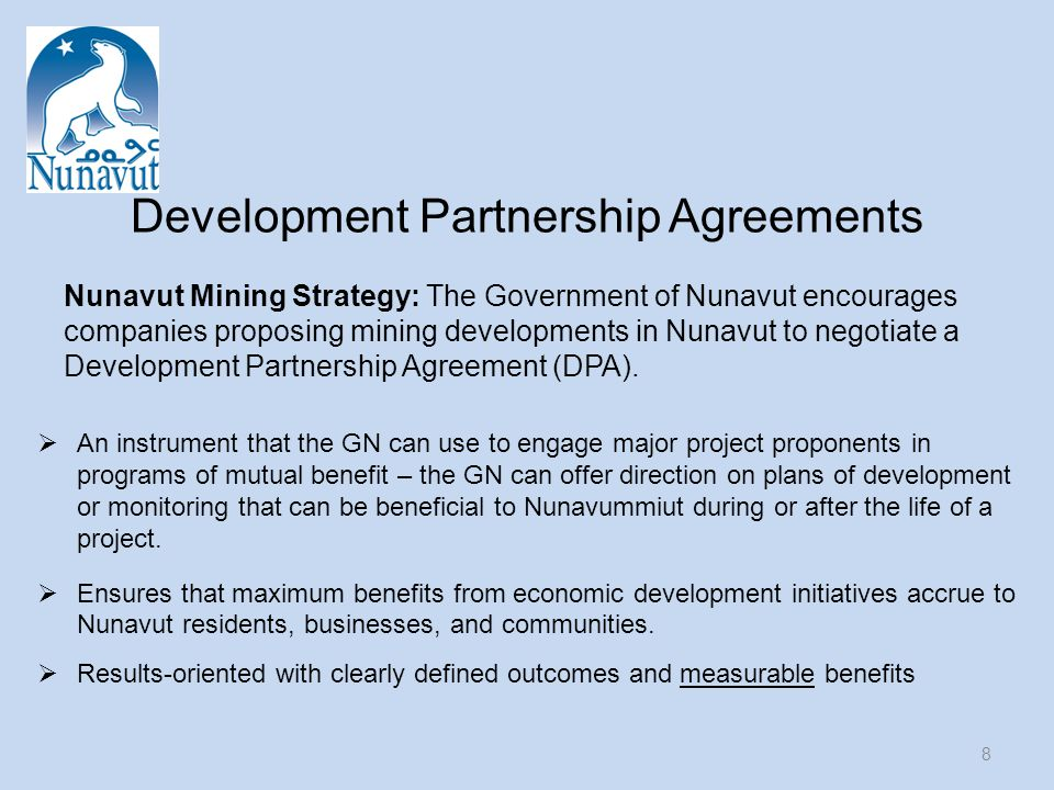 Development Partnership Agreements  An instrument that the GN can use to engage major project proponents in programs of mutual benefit – the GN can offer direction on plans of development or monitoring that can be beneficial to Nunavummiut during or after the life of a project.