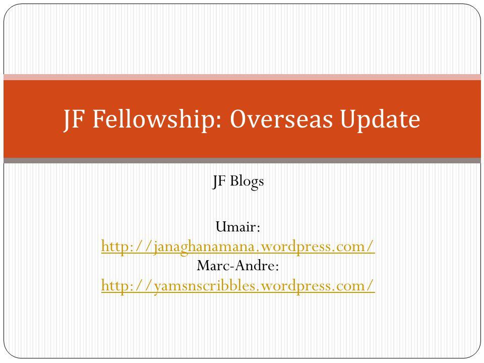 JF Blogs Umair: http://janaghanamana.wordpress.com/ Marc-Andre: http://yamsnscribbles.wordpress.com/ http://janaghanamana.wordpress.com/ http://yamsnscribbles.wordpress.com/ JF Fellowship: Overseas Update