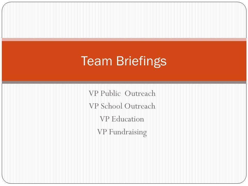 VP Public Outreach VP School Outreach VP Education VP Fundraising Team Briefings