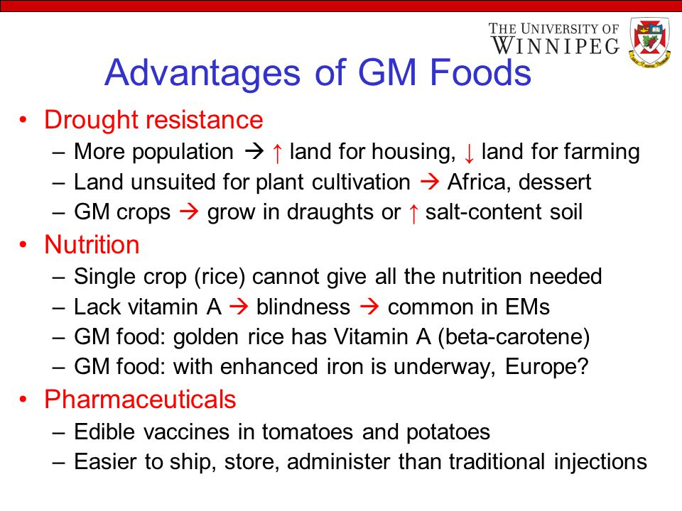Advantages of GM Foods Drought resistance –More population  ↑ land for housing, ↓ land for farming –Land unsuited for plant cultivation  Africa, dessert –GM crops  grow in draughts or ↑ salt-content soil Nutrition –Single crop (rice) cannot give all the nutrition needed –Lack vitamin A  blindness  common in EMs –GM food: golden rice has Vitamin A (beta-carotene) –GM food: with enhanced iron is underway, Europe.