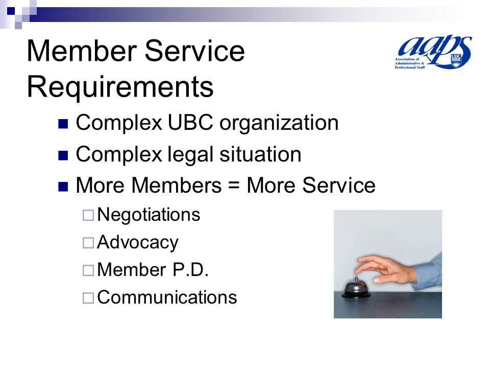 Member Service Requirements Complex UBC organization Complex legal situation More Members = More Service  Negotiations  Advocacy  Member P.D.
