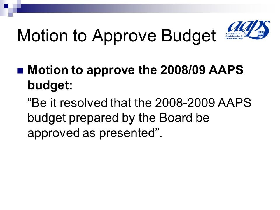 """Motion to Approve Budget Motion to approve the 2008/09 AAPS budget: """"Be it resolved that the 2008-2009 AAPS budget prepared by the Board be approved a"""