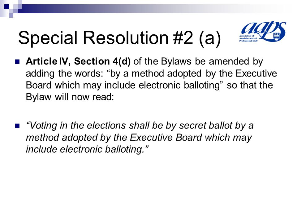 Special Resolution #2 (a) Article IV, Section 4(d) of the Bylaws be amended by adding the words: by a method adopted by the Executive Board which may include electronic balloting so that the Bylaw will now read: Voting in the elections shall be by secret ballot by a method adopted by the Executive Board which may include electronic balloting.