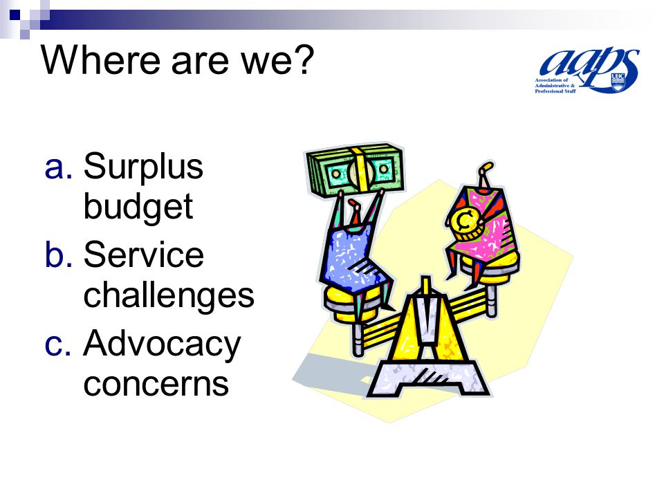 Where are we? a.Surplus budget b.Service challenges c.Advocacy concerns