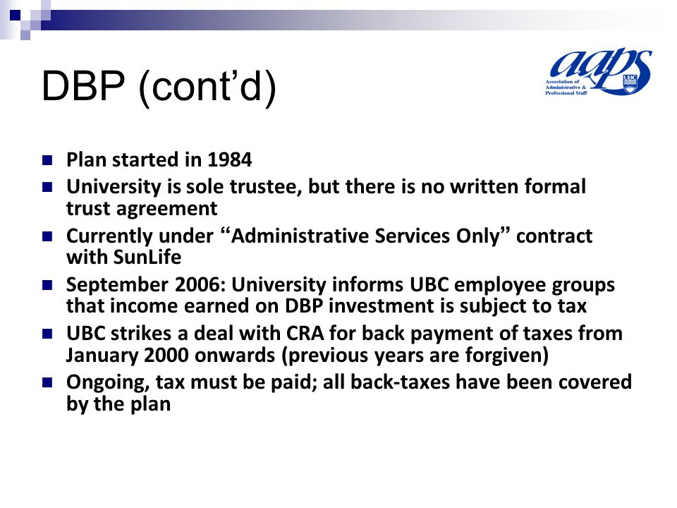 DBP (cont'd) Plan started in 1984 University is sole trustee, but there is no written formal trust agreement Currently under Administrative Services Only contract with SunLife September 2006: University informs UBC employee groups that income earned on DBP investment is subject to tax UBC strikes a deal with CRA for back payment of taxes from January 2000 onwards (previous years are forgiven) Ongoing, tax must be paid; all back-taxes have been covered by the plan