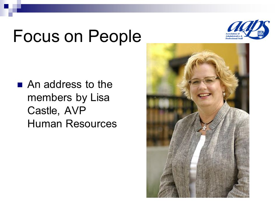 Focus on People An address to the members by Lisa Castle, AVP Human Resources