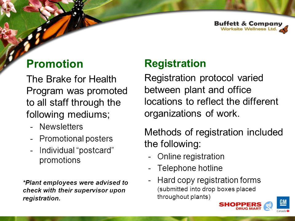 Promotion The Brake for Health Program was promoted to all staff through the following mediums; -Newsletters -Promotional posters -Individual postcard promotions Registration Registration protocol varied between plant and office locations to reflect the different organizations of work.
