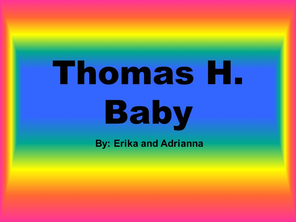 Thomas H. Baby By: Erika and Adrianna
