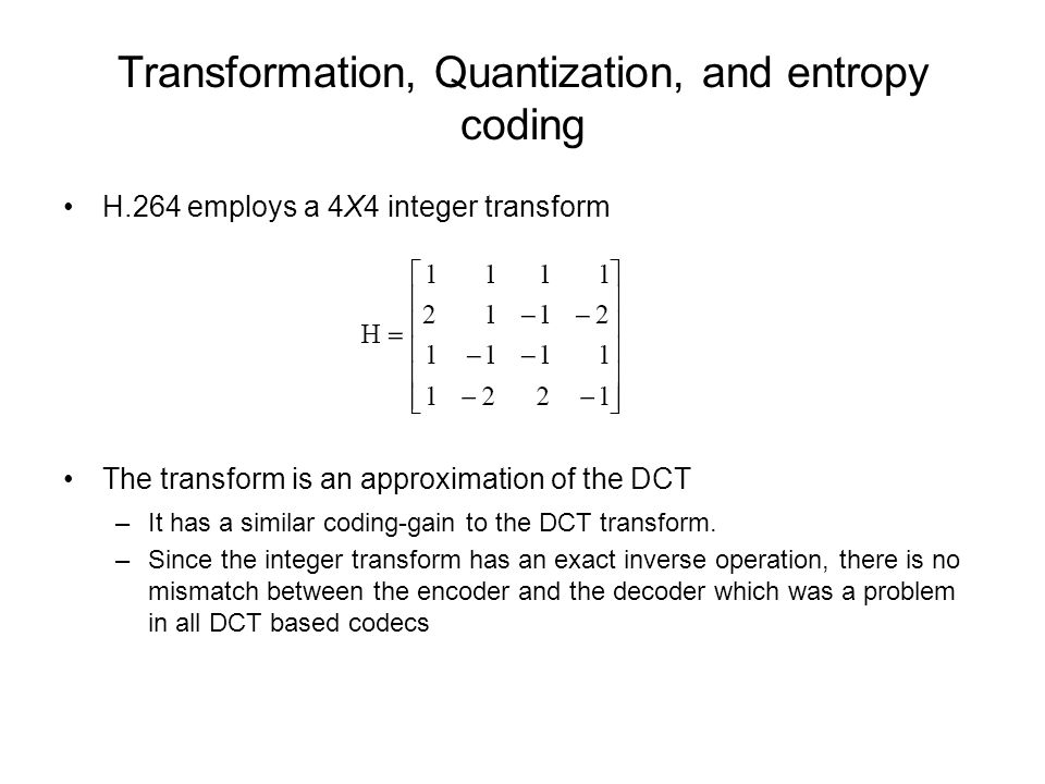 Transformation, Quantization, and entropy coding H.264 employs a 4X4 integer transform The transform is an approximation of the DCT –It has a similar